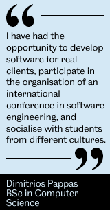 I have had the opportunity to develop software for real clients, participate in the organisation of an international conference in software engineering, and socialise with students from different cultures. - Dimitrios Pappas, BSc in Computer Science